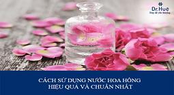 Cách sử dụng nước hoa hồng như thế nào hiệu quả đúng cách nhất